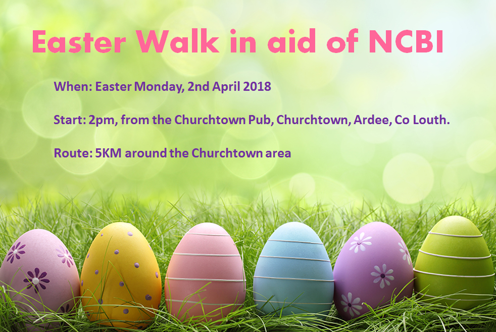 Easter walk poster with easter eggs and text: Easter Walk in aid of NCBI. When: Easter Monday 2nd April 2018. Start: 2pm from the Churchtown Pub, Churchtown, Ardee, Co.Louth. Route: 5km around the Churchtown area